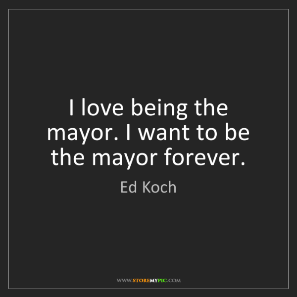 Ed Koch: I love being the mayor. I want to be the mayor forever.