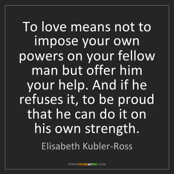 Elisabeth Kubler-Ross: To love means not to impose your own powers on your fellow...