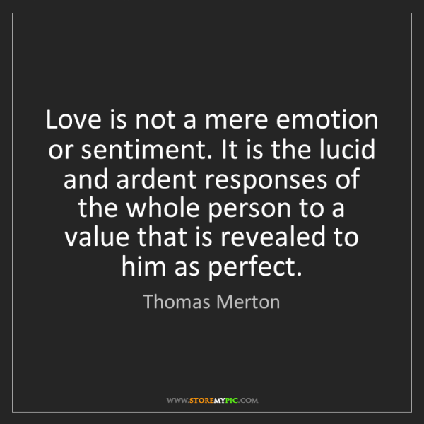 Thomas Merton: Love is not a mere emotion or sentiment. It is the lucid...