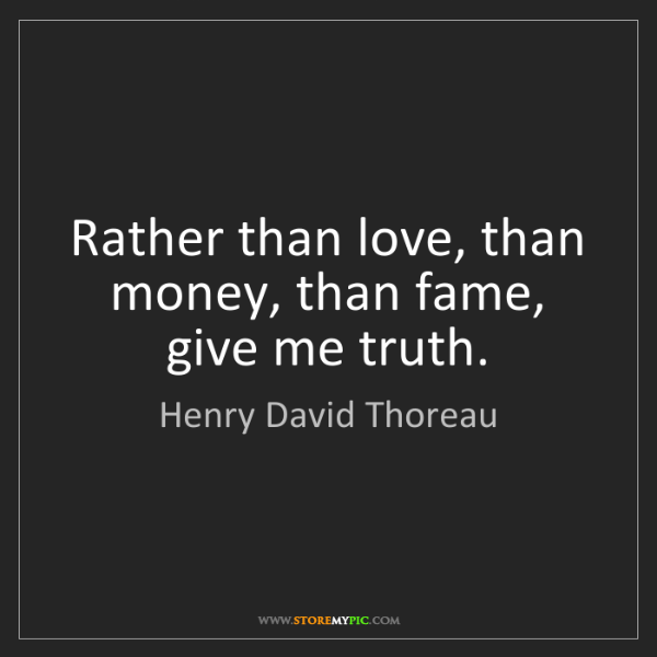 Henry David Thoreau: Rather than love, than money, than fame, give me truth.
