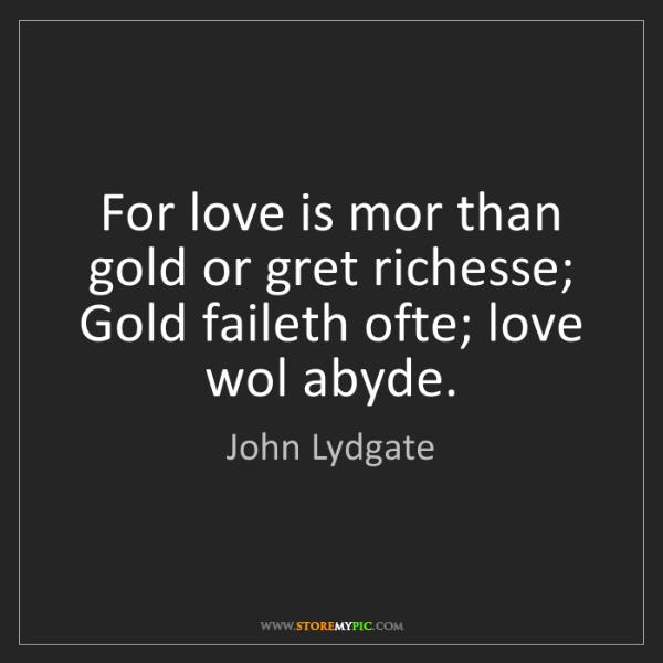 John Lydgate: For love is mor than gold or gret richesse; Gold faileth...