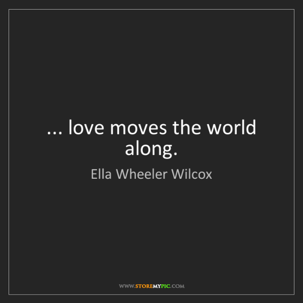 Ella Wheeler Wilcox: ... love moves the world along.