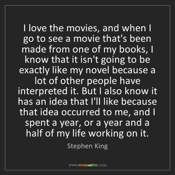 Stephen King: I love the movies, and when I go to see a movie that's...