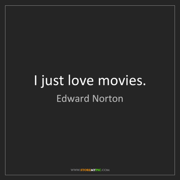 Edward Norton: I just love movies.
