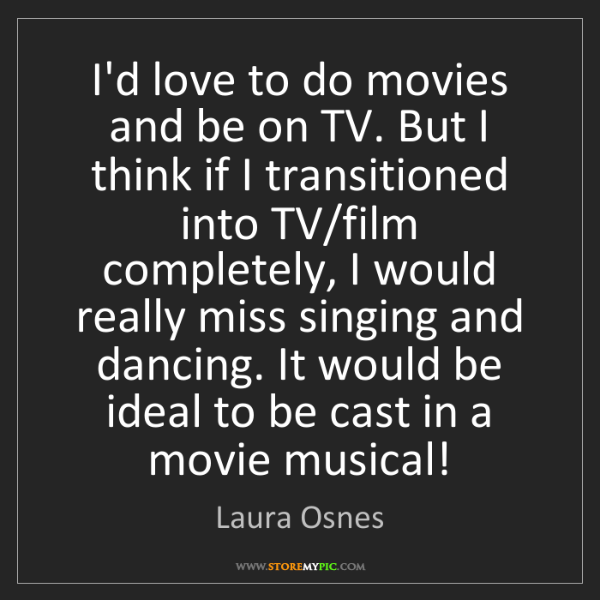 Laura Osnes: I'd love to do movies and be on TV. But I think if I...