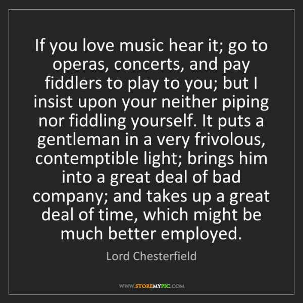 Lord Chesterfield: If you love music hear it; go to operas, concerts, and...