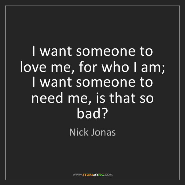 Nick Jonas: I want someone to love me, for who I am;   I want someone...