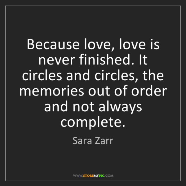 Sara Zarr: Because love, love is never finished. It circles and...