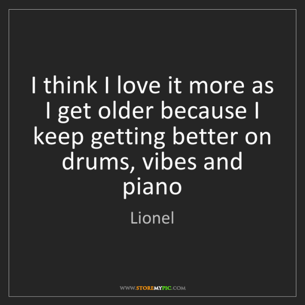 Lionel: I think I love it more as I get older because I keep...