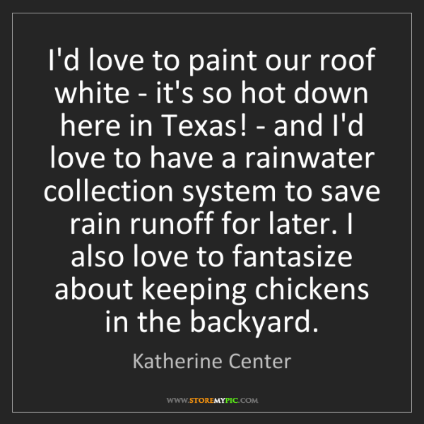 Katherine Center: I'd love to paint our roof white - it's so hot down here...