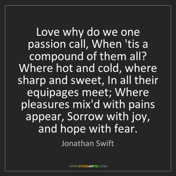 Jonathan Swift: Love why do we one passion call, When 'tis a compound...