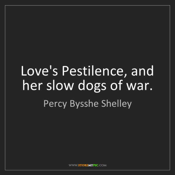 Percy Bysshe Shelley: Love's Pestilence, and her slow dogs of war.
