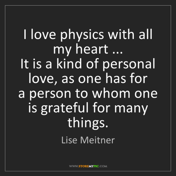 Lise Meitner: I love physics with all my heart ...   It is a kind of...