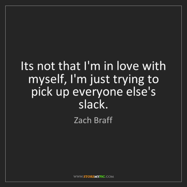 Zach Braff: Its not that I'm in love with myself, I'm just trying...