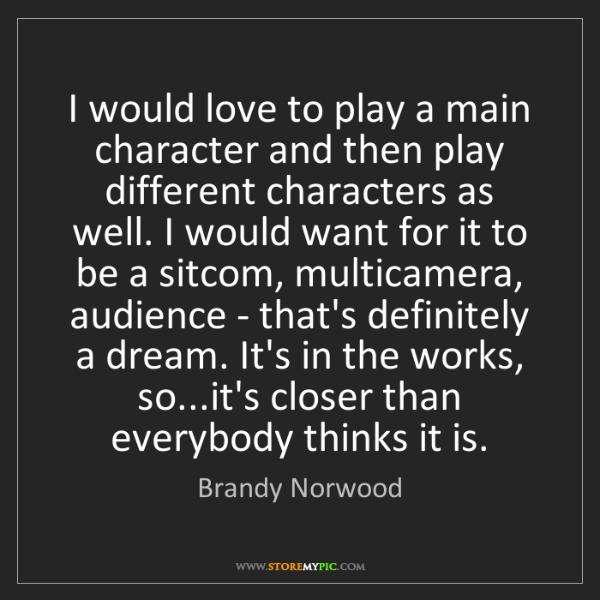 Brandy Norwood: I would love to play a main character and then play different...