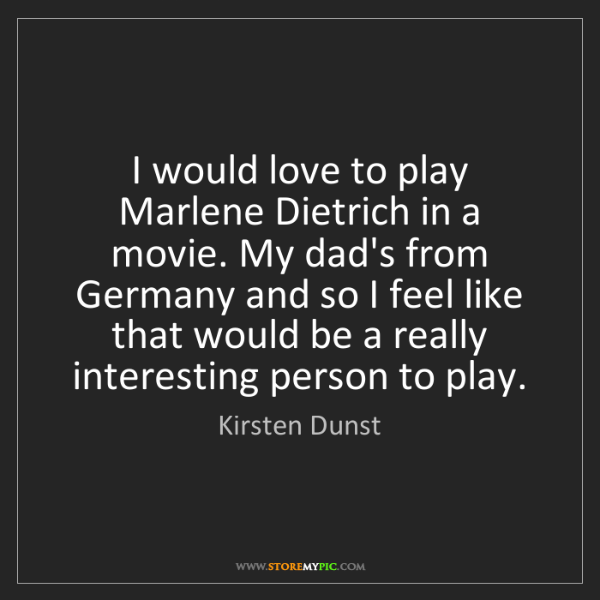 Kirsten Dunst: I would love to play Marlene Dietrich in a movie. My...