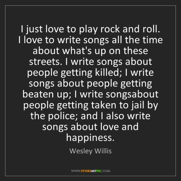 Wesley Willis: I just love to play rock and roll. I love to write songs...