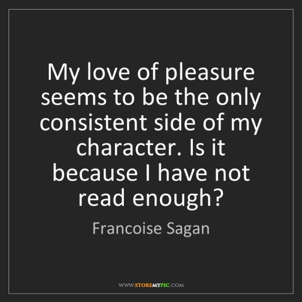 Francoise Sagan: My love of pleasure seems to be the only consistent side...