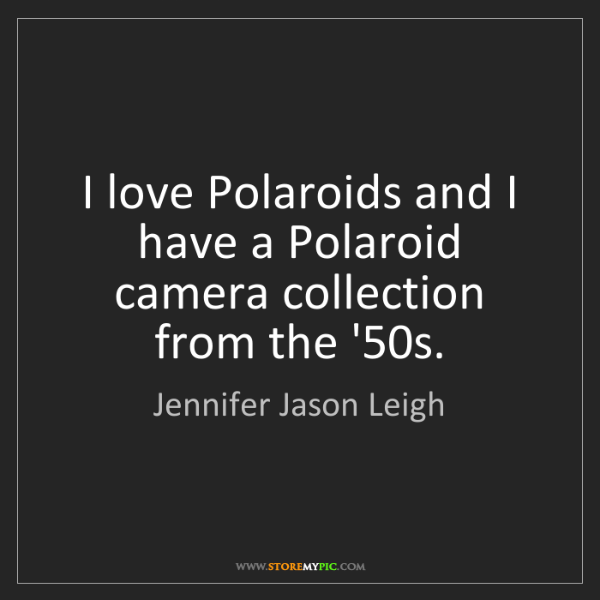 Jennifer Jason Leigh: I love Polaroids and I have a Polaroid camera collection...