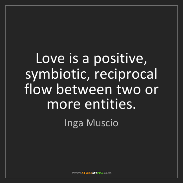 Inga Muscio: Love is a positive, symbiotic, reciprocal flow between...