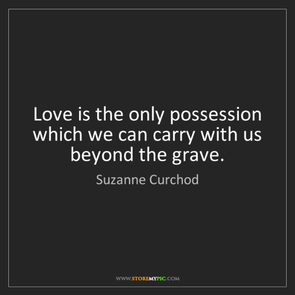Suzanne Curchod: Love is the only possession which we can carry with us...