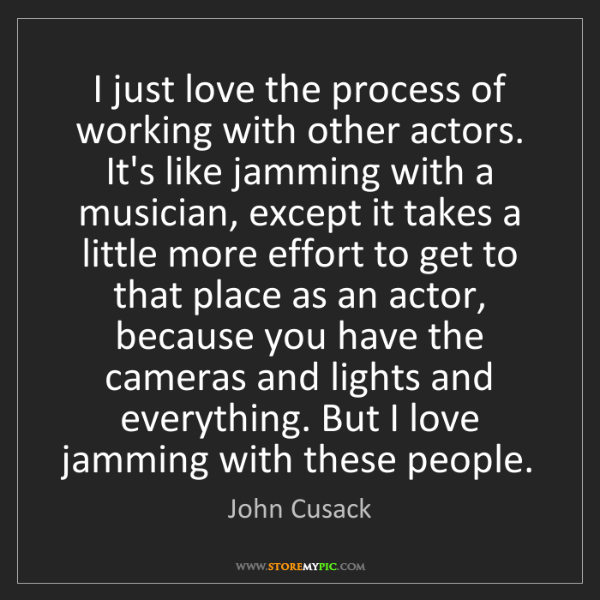 John Cusack: I just love the process of working with other actors....