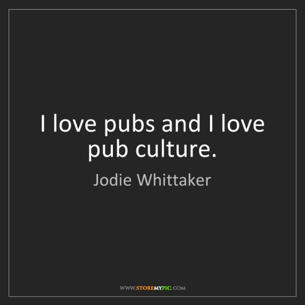 Jodie Whittaker: I love pubs and I love pub culture.