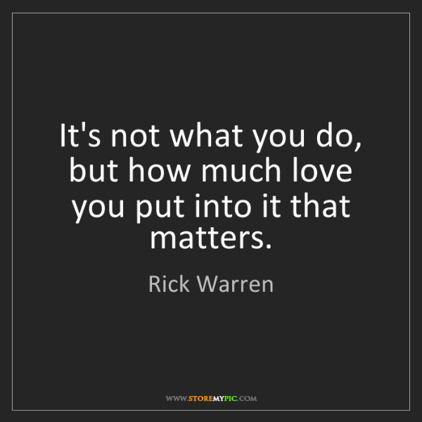 Rick Warren: It's not what you do, but how much love you put into...