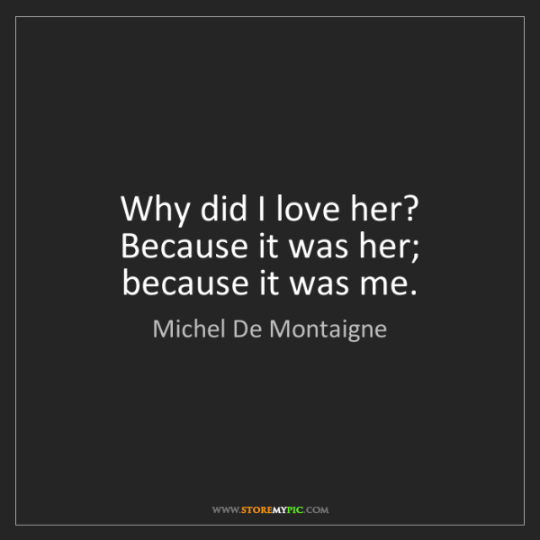 Michel De Montaigne: Why did I love her? Because it was her; because it was...