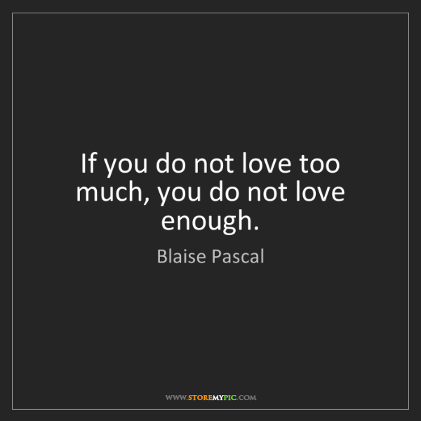 Blaise Pascal: If you do not love too much, you do not love enough.