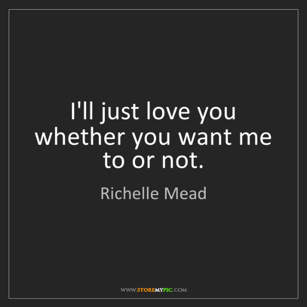 Richelle Mead: I'll just love you whether you want me to or not.