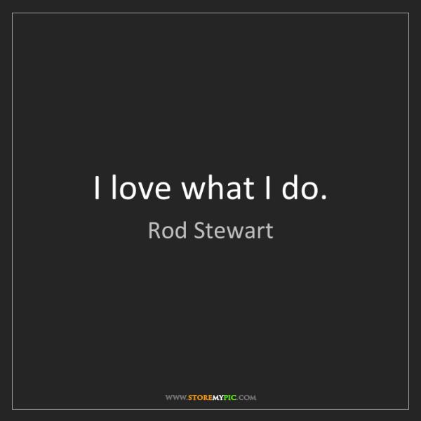 Rod Stewart: I love what I do.