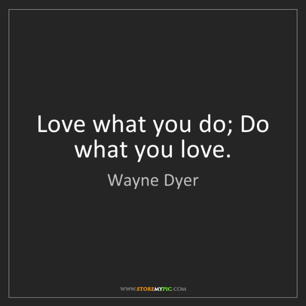 Wayne Dyer: Love what you do; Do what you love.