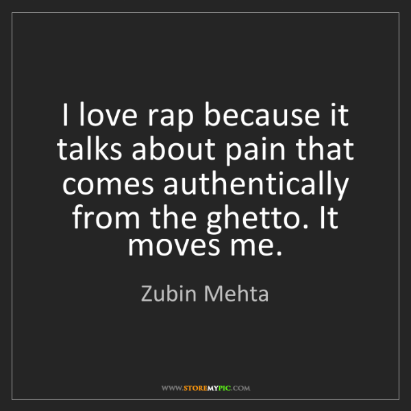 Zubin Mehta: I love rap because it talks about pain that comes authentically...