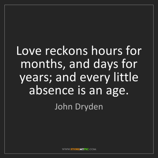 John Dryden: Love reckons hours for months, and days for years; and...