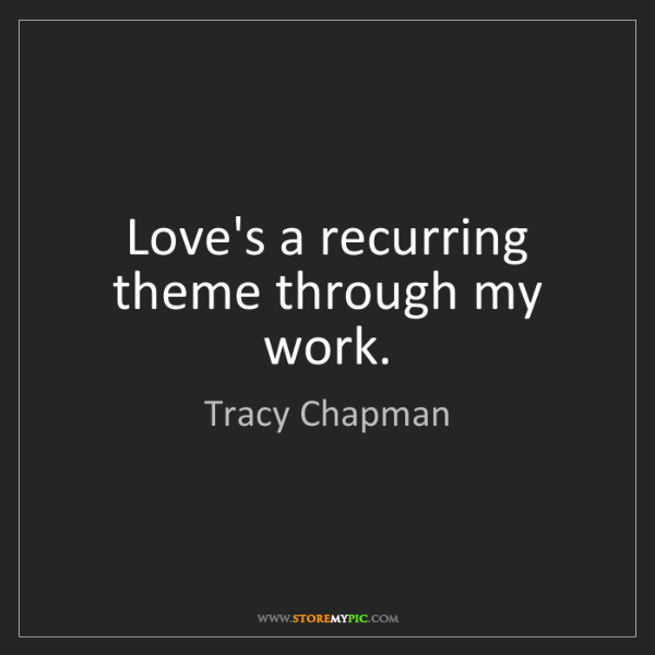 Tracy Chapman: Love's a recurring theme through my work.