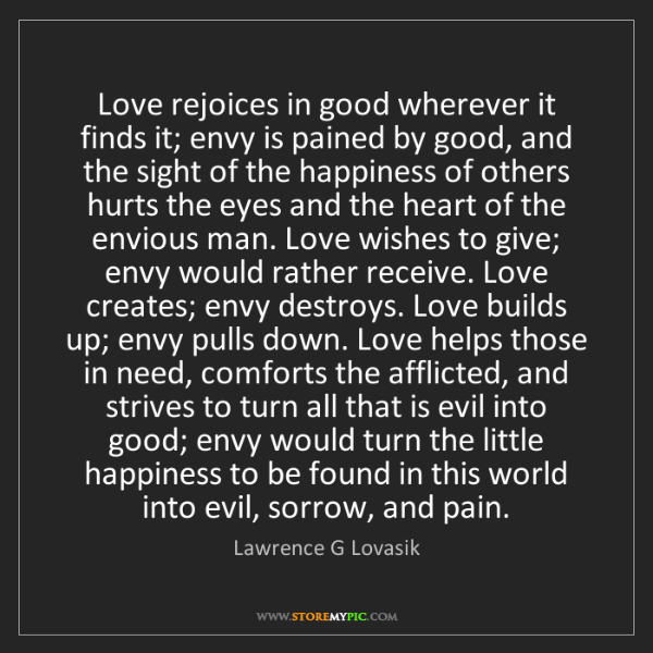 Lawrence G Lovasik: Love rejoices in good wherever it finds it; envy is pained...
