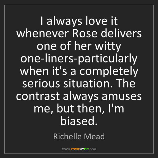 Richelle Mead: I always love it whenever Rose delivers one of her witty...