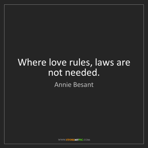 Annie Besant: Where love rules, laws are not needed.