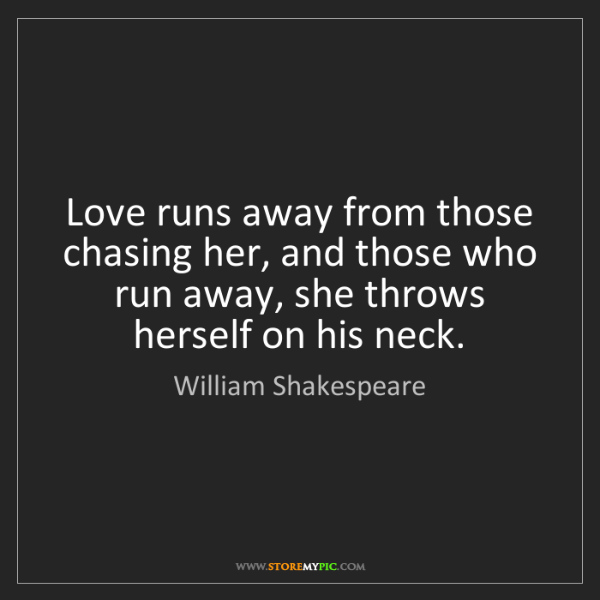 William Shakespeare: Love runs away from those chasing her, and those who...