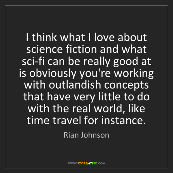 Rian Johnson: I think what I love about science fiction and what sci-fi...