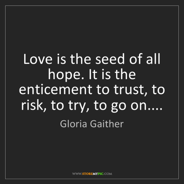 Gloria Gaither: Love is the seed of all hope. It is the enticement to...