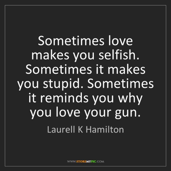 Laurell K Hamilton: Sometimes love makes you selfish. Sometimes it makes...