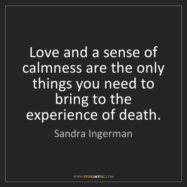Sandra Ingerman: Love and a sense of calmness are the only things you...