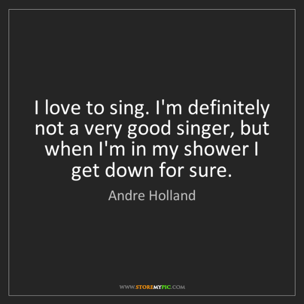 Andre Holland: I love to sing. I'm definitely not a very good singer,...