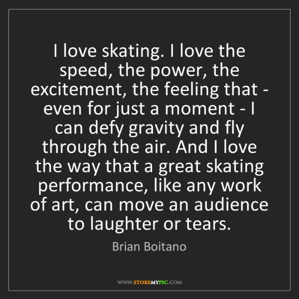 Brian Boitano: I love skating. I love the speed, the power, the excitement,...