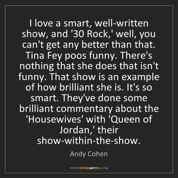 Andy Cohen: I love a smart, well-written show, and '30 Rock,' well,...