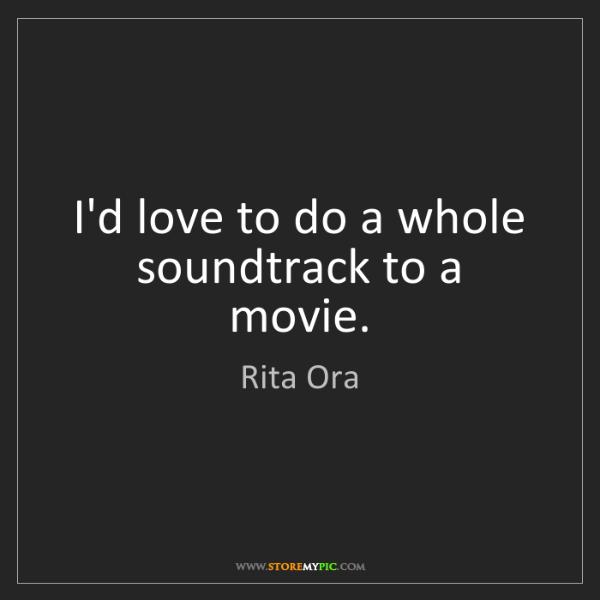 Rita Ora: I'd love to do a whole soundtrack to a movie.
