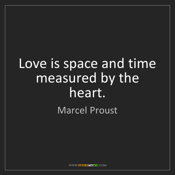 Marcel Proust: Love is space and time measured by the heart.