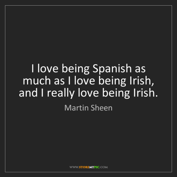 Martin Sheen: I love being Spanish as much as I love being Irish, and...